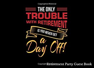 The Only Trouble With Retirement Is You Never Get A Day Off Retirement Party Guest Book: Retirement Gift Idea for Friend, Teacher, Nurse, Boss and ... ... Bucket List Ideas Road Trips [Idioma Inglés]