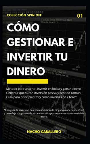 CÓMO GESTIONAR E INVERTIR TU DINERO.: Método para ahorrar, invertir en bolsa y ganar dinero con inversión pasiva y sentido común. Guía para principiantes y cómo invertir con ETORO