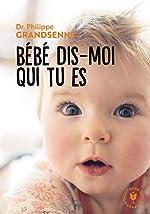 Bébé dis moi qui tu es - Vivre avec sérénité les premiers mois avec votre bébé de Philippe Grandsenne