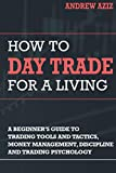 How to Day Trade for a Living: A Beginner's Guide to Tools, Tactics, Money Management, Discipline and Trading Psychology
