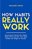 How Habits Really Work: Neuroscience Reveal How Habits Really Work and How Your Brain Creates the Image of Yourself
