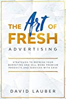 The Art Of Fresh Advertising - Strategies To Refresh Your Marketing And Sell More Premium Products And Services With Ease