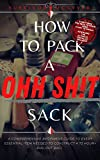 How To Pack A Ohh Sh!t Sack: A Comprehensive Beginners Guide To Every Essential Item Needed To Construct A 72 Hour+ Bug-Out Bag