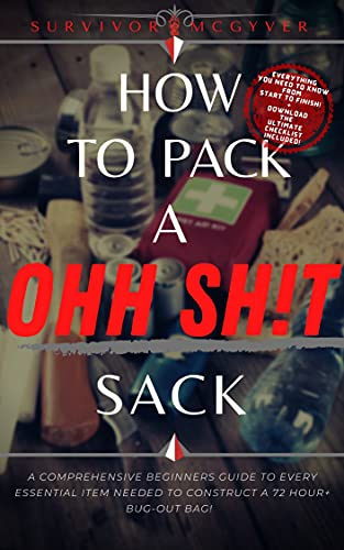 How To Pack A Ohh Sh!t Sack: A Comprehensive Beginners Guide To Every Essential Item Needed To Construct A 72 Hour+ Bug-Out Bag (English Edition)