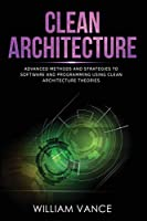 Clean Architecture: Advanced Methods and Strategies to Software and Programming using Clean Architecture Theories