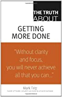 The Truth About Getting More Done by Mark Fritz(2008-12-06)