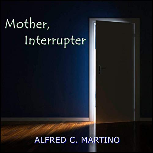 Mother, Interrupter     A Short Story              By:                                                                                                                                 Alfred C. Martino                               Narrated by:                                                                                                                                 Alfred C. Martino                      Length: 5 mins     Not rated yet     Overall 0.0
