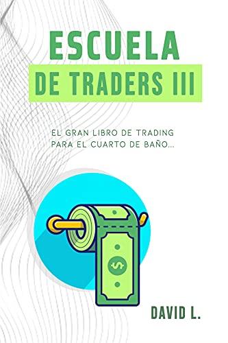 Escuela de Traders III: El gran libro de Trading para el cuarto de baño. Conviértete en un mejor Trader mientras alivias tu organismo