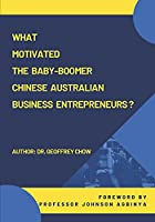 What Motivated the Baby-Boomer Chinese Australian Business Entrepreneurs?