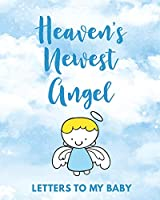 Heaven's Newest Angel Letters To My Baby: A Diary Of All The Things I Wish I Could Say - Newborn Memories - Grief Journal - Loss of a Baby - Sorrowful Season - Forever In Your Heart - Remember and Reflect