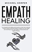 Empath Healing: Survival Guide For The Highly Sensitive Person To Learn How To Become A Healer Instead Of Absorbing Negative Energies From Toxic People And Connecting To Your Spirit Guides To Overcome Fears And Negative Thinking (Self-Help)