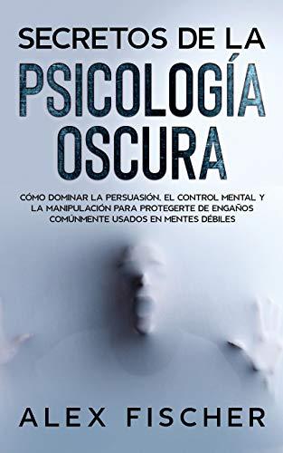 Secretos de la Psicología Oscura: Cómo Dominar la Persuasión, el Control Mental y la Manipulación para Protegerte de Engaños Comúnmente Usados en Mentes Débiles