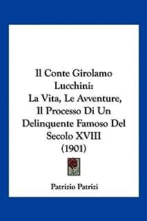 Il Conte Girolamo Lucchini: La Vita, Le Avventure, Il Processo Di Un Delinquente Famoso del Secolo XVIII (1901)