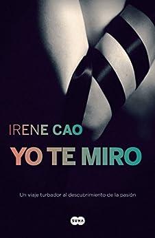 Yo te miro (Trilogía de los sentidos 1): Un viaje turbador al descubrimiento de la pasión (Spanish Edition) by [Irene Cao]