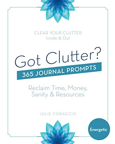 Got Clutter? 365 Journal Prompts Energetic: Reclaim Time, Money, Sanity and Resources