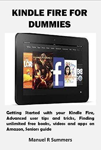 KINDLE FIRE FOR DUMMIES: Getting Started with your Kindle Fire, Advanced user tips and tricks, Finding unlimited free books, videos and apps on Amazon, Seniors guide