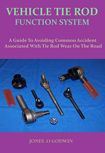 VEHICLE TIE ROD FUNCTION SYSTEM: A Guide To Avoiding Common Accident Associated With Tie Rod Wear On The Road (English Edition)