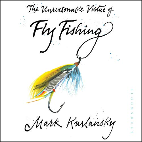 The Unreasonable Virtue of Fly Fishing Audiobook By Mark Kurlansky cover art