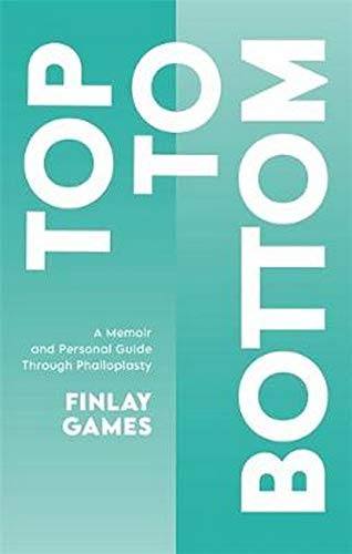 Compare Textbook Prices for Top to Bottom: A Memoir and Personal Guide Through Phalloplasty  ISBN 9781787755871 by Games, Finlay