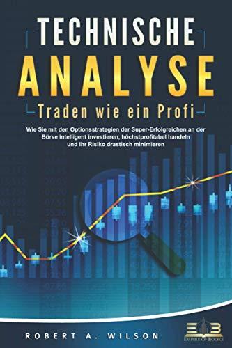 TECHNISCHE ANALYSE - Traden wie ein Profi: Wie Sie mit den Optionsstrategien der Super-Erfolgreichen an der Börse intelligent investieren, höchstprofitabel handeln und Ihr Risiko drastisch minimieren