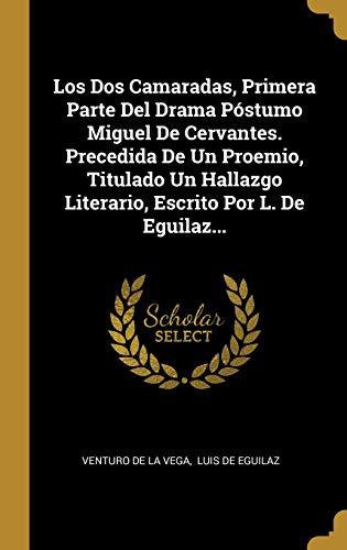 Los Dos Camaradas, Primera Parte Del Drama Póstumo Miguel De Cervantes. Precedida De Un Proemio, Titulado Un Hallazgo Literario, Escrito Por L. De Eguilaz...