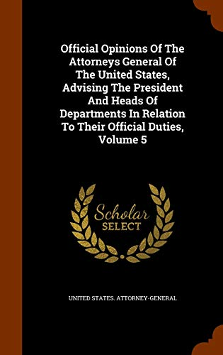 Compare Textbook Prices for Official Opinions Of The Attorneys General Of The United States, Advising The President And Heads Of Departments In Relation To Their Official Duties, Volume 5  ISBN 9781344101707 by Attorney-General, United States.