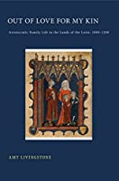 Out of Love for My Kin: Aristocratic Family Life in the Lands of the Loire, 1000–1200