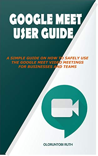 GOOGLE MEET USER GUIDE: A SIMPLE GUIDE ON HOW TO SAFELY USE THE GOOGLE MEET VIDEO MEETINGS FOR BUSINESSES AND TEAMS (English Edition)