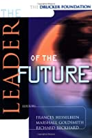 The Leader of the Future: New Visions, Strategies and Practices for the Next Era (J-B Leader to Leader Institute/PF Drucker Foundation)