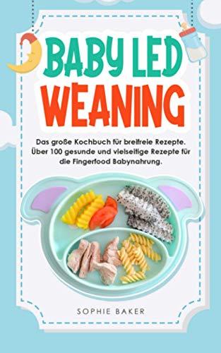 Baby Led Weaning: Das große Kochbuch für breifreie Rezepte. Über 100 gesunde und vielseitige Rezepte für die Fingerfood Babynahrung.