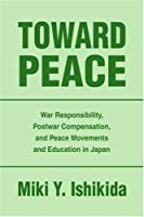 TOWARD PEACE: WAR RESPONSIBILITY, POSTWAR COMPENSATION, AND PEACE MOVEMENTS AND EDUCATION IN JAPAN