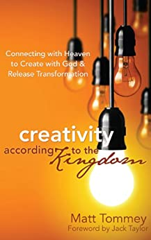 Creativity According to the Kingdom: Connecting with Heaven to Create with God and Release Transformation by [Matt Tommey, Jack Taylor]