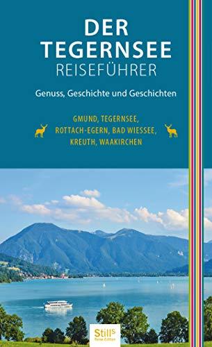 Der Tegernsee Reiseführer (2. Auflage): Genuss, Geschichte und Geschichten. Gmund, Tegernsee, Rottach-Egern, Bad Wiessee, Kreuth, Waakirchen