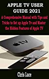 APPLE TV USER GUIDE 2021 : A Comprehensive Manual with Tips and Tricks to Set up Apple Tv and Master the Hidden Features of Apple TV (English Edition)