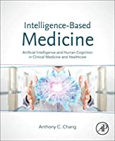 Intelligence-Based Medicine: Artificial Intelligence and Human Cognition in Clinical Medicine and Healthcare Front Cover