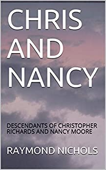 CHRIS AND NANCY MOORE RICHARDS: DESCENDANTS OF CHRISTOPHER RICHARDS AND NANCY MOORE by [RAYMOND NICHOLS]