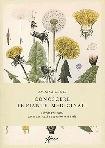 Conoscere le piante medicinali. Schede pratiche, tante curiosità e suggerimenti utili
