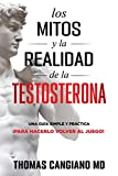 Los Mitos y la Realidad de la Testosterona: Una Guia Simple y Practica Para Hacerlo Volver al Juego