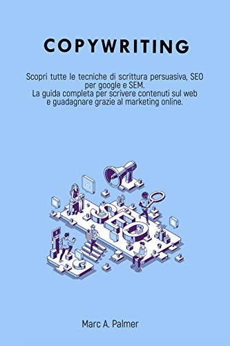 COPYWRITING: Scopri tutte le tecniche di scrittura persuasiva, SEO per google e SEM La guida completa per scrivere contenuti sul web e guadagnare grazie al marketing online