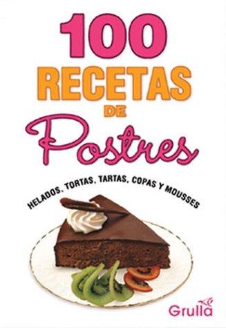100 Recetas de postres/ 100 Dessert Recipes: helados, tortas, tartas, copas y...