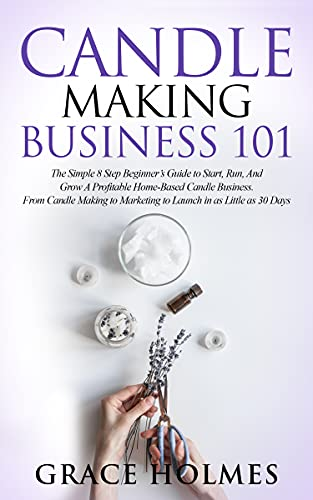 Candle Making Business 101: The Simple 8 Step Beginner's Guide to Start, Run, and Grow a Profitable Home-Based Candle Business. From Candle Making to Marketing to Launch in as little as 30 Days.