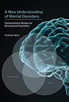 A New Understanding of Mental Disorders: Computational Models for Dimensional Psychiatry (The MIT Press)