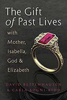 The Gift of Past Lives with Mother, Isabella, God & Elizabeth by [David Bettenhausen, Carla Bogni-Kidd]