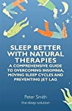 Sleep Better with Natural Therapies: A Comprehensive Guide to Overcoming Insomnia, Moving Sleep Cycles and Prventing Jet Lag