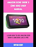Amazon Echo Show 5 (2nd Gen) User Manual: A Comprehensive Manual For Beginners And Seniors To Master The Amazon Echo Show 5 (2nd Gen) Hidden Features With Tips And Tricks
