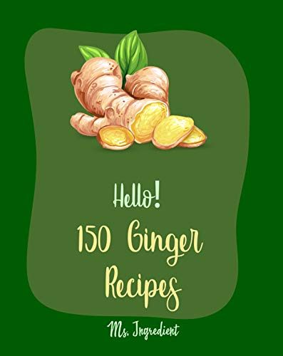 Hello! 150 Ginger Recipes: Best Ginger Cookbook Ever For Beginners [Gingerbread Cookbook, Asian Salad Cookbook, Ginger Beer Recipe, Healthy Salad Dressing ... Cookie Book] [Book 1] (English Edition)