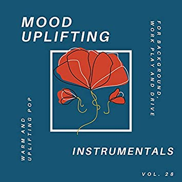 Mood Uplifting Instrumentals - Warm And Uplifting Pop For Background, Work Play And Drive, Vol.28