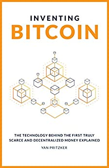 Inventing Bitcoin: The Technology Behind The First Truly Scarce and Decentralized Money Explained by [Yan Pritzker, Nicholas Evans]