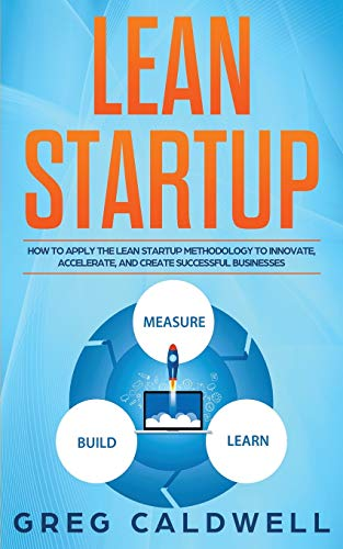 Lean Startup: How to Apply the Lean Startup Methodology to Innovate, Accelerate, and Create Successful Businesses (Lean Guides with Scrum, Sprint, Kanban, DSDM, XP & Crystal, Band 4)