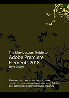 The Muvipix.com Guide to Adobe Premiere Elements 2018: The tools, and how to use them, to make movies on your personal computer